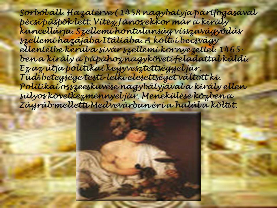 Sorból áll. Hazatérve (1458 nagybátyja pártfogásával pécsi püspök lett. Vitéz János ekkor már a király kancellárja. Szellemi hontalanság visszavágyódá