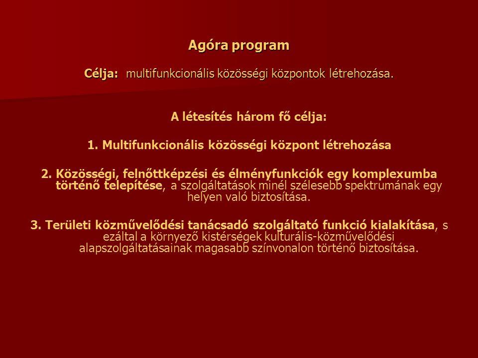 Agóra program Célja: multifunkcionális közösségi központok létrehozása. A létesítés három fő célja: 1. Multifunkcionális közösségi központ létrehozása