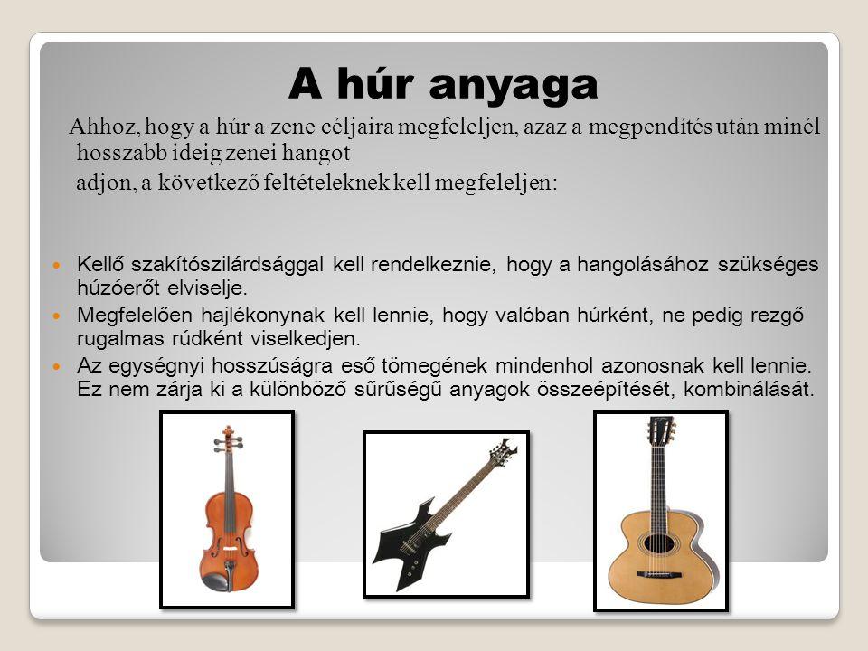 A húr anyaga Ahhoz, hogy a húr a zene céljaira megfeleljen, azaz a megpendítés után minél hosszabb ideig zenei hangot adjon, a következő feltételeknek