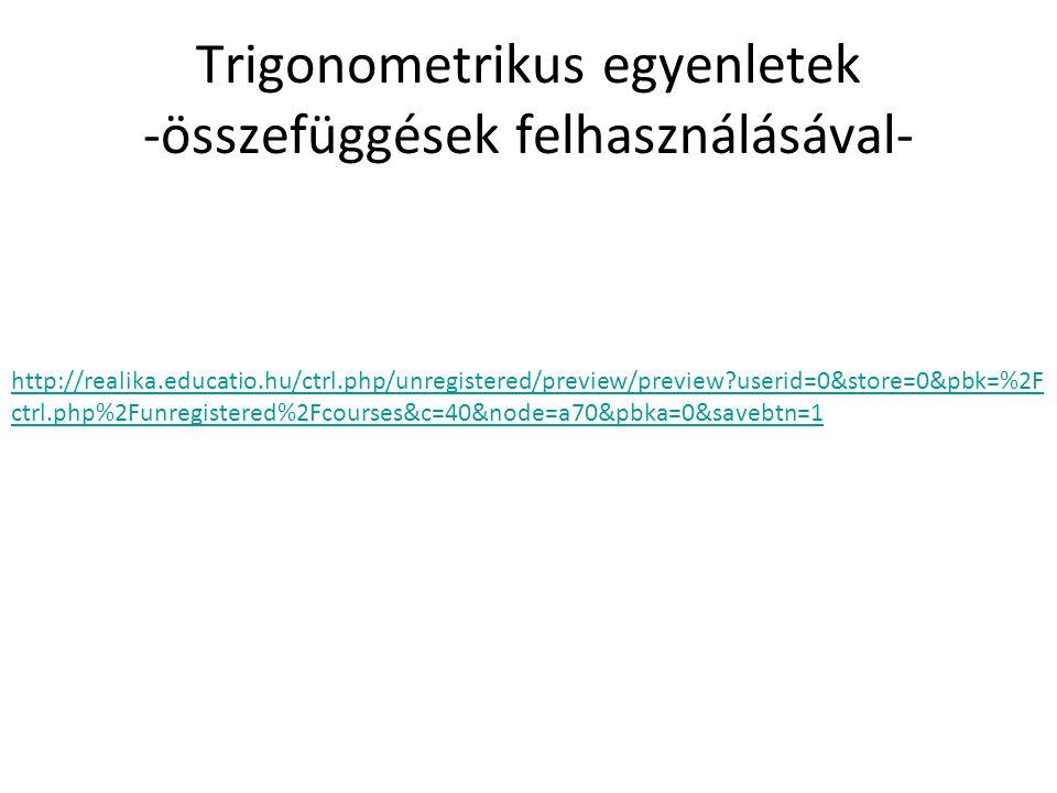 Trigonometrikus egyenletek -összefüggések felhasználásával- http://realika.educatio.hu/ctrl.php/unregistered/preview/preview?userid=0&store=0&pbk=%2F