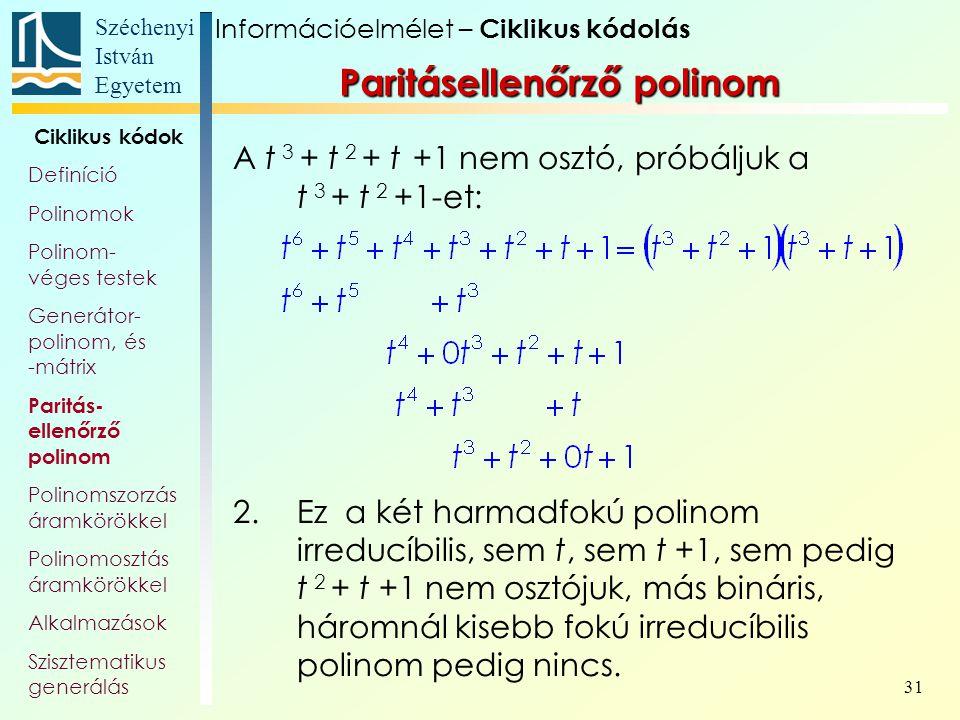 Széchenyi István Egyetem 31 A t 3 + t 2 + t +1 nem osztó, próbáljuk a t 3 + t 2 +1-et: 2.Ez a két harmadfokú polinom irreducíbilis, sem t, sem t +1, s