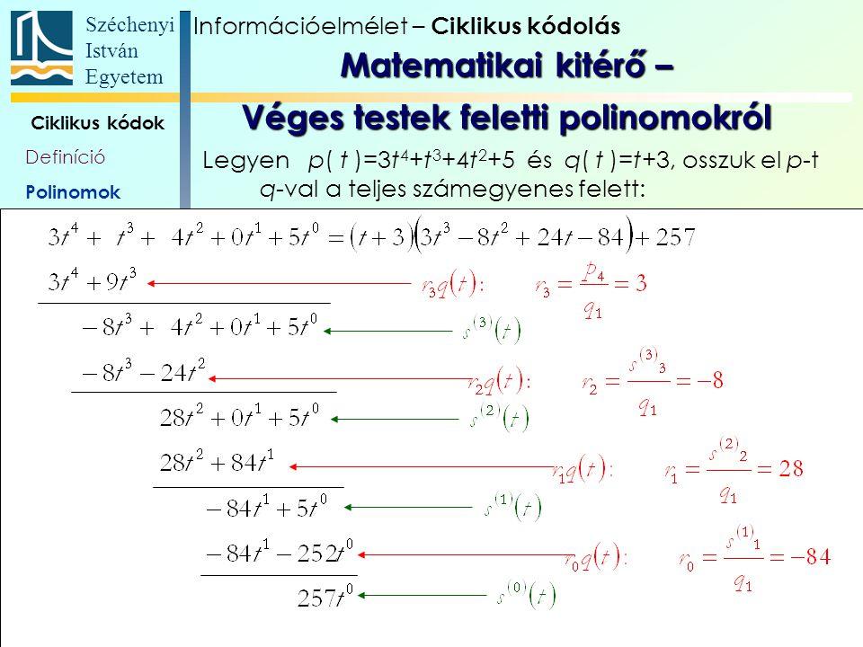 Széchenyi István Egyetem 10 Ciklikus kódok Definíció Polinomok Polinom- véges testek Generátor- polinom, és -mátrix Paritás- ellenőrző polinom Polinomszorzás áramkörökkel Polinomosztás áramkörökkel Alkalmazások Szisztematikus generálás Legyen p( t )=3t 4 +t 3 +4t 2 +5 és q( t )=t+3, osszuk el p-t q-val a GF(11) véges számtest felett: Információelmélet – Ciklikus kódolás Matematikai kitérő – Véges testek feletti polinomokról