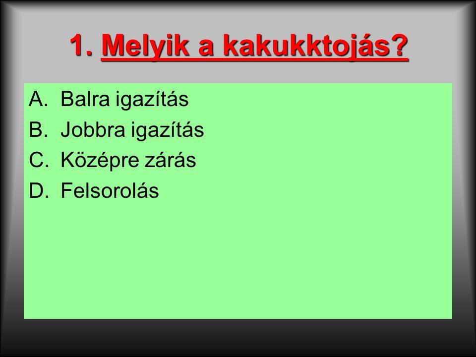 1. Melyik a kakukktojás? A.Balra igazítás B.Jobbra igazítás C.Középre zárás D.Felsorolás