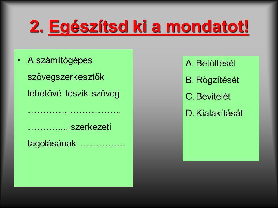 2. Egészítsd ki a mondatot! A számítógépes szövegszerkesztők lehetővé teszik szöveg …………, ……………., ………...., szerkezeti tagolásának …………... A.Betöltését