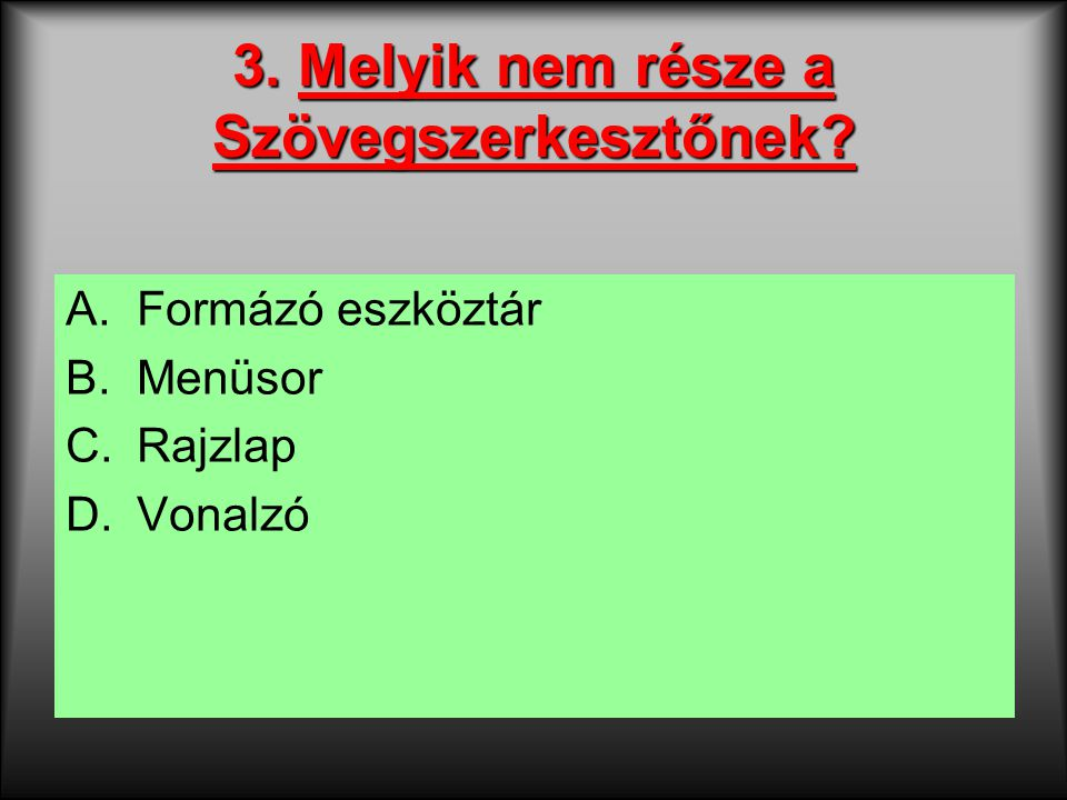 3. Melyik nem része a Szövegszerkesztőnek? A.Formázó eszköztár B.Menüsor C.Rajzlap D.Vonalzó