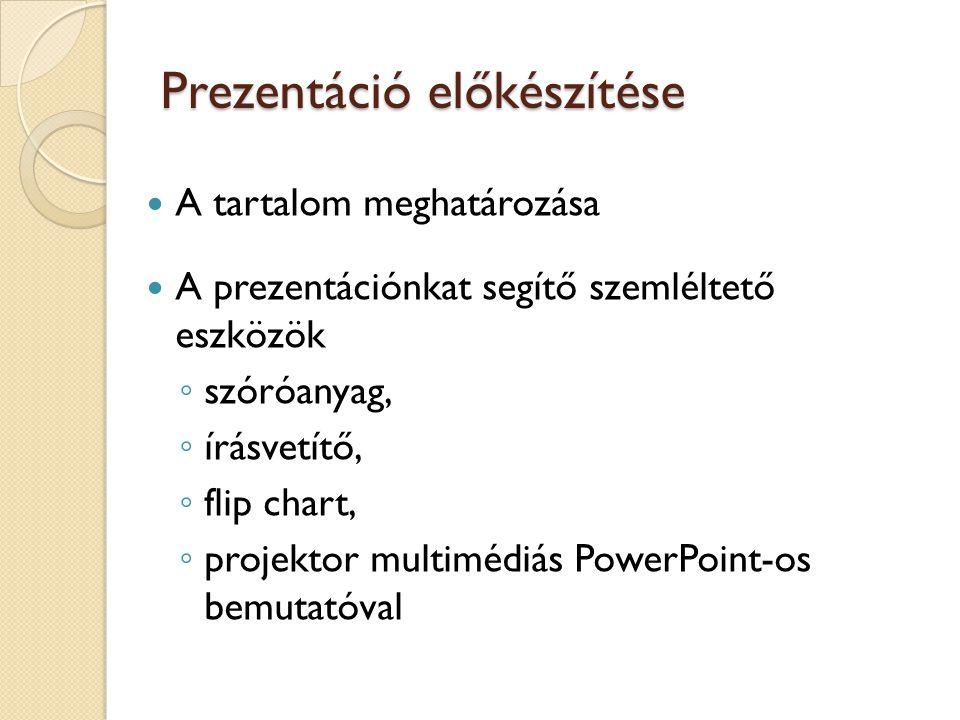 Prezentáció előkészítése A tartalom meghatározása A prezentációnkat segítő szemléltető eszközök ◦ szóróanyag, ◦ írásvetítő, ◦ flip chart, ◦ projektor