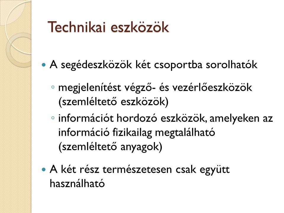 Technikai eszközök A segédeszközök két csoportba sorolhatók ◦ megjelenítést végző- és vezérlőeszközök (szemléltető eszközök) ◦ információt hordozó esz