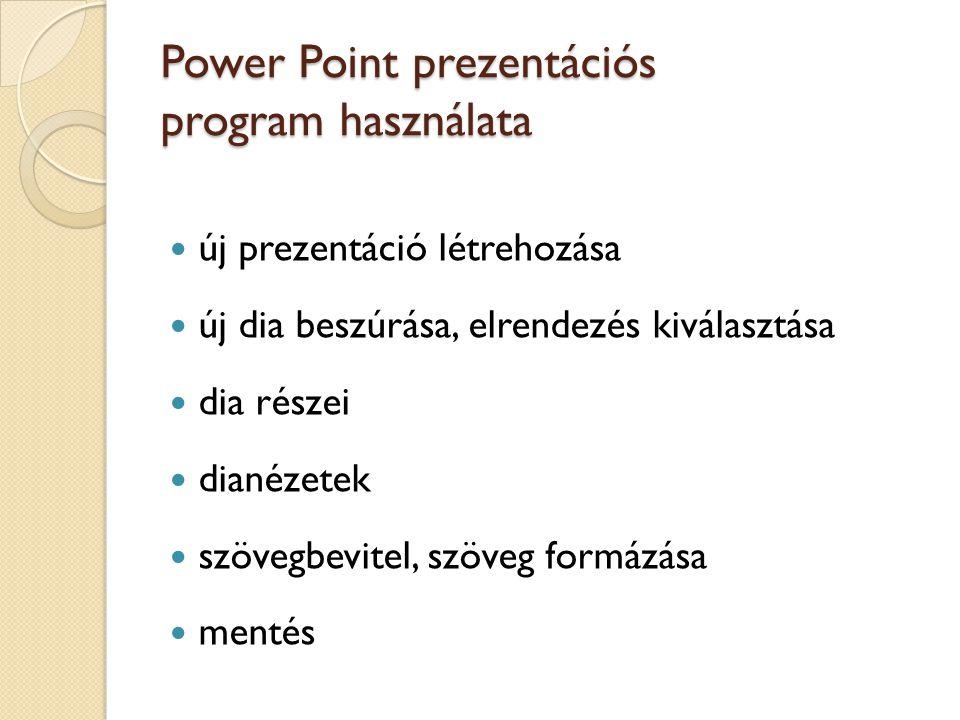 Power Point prezentációs program használata új prezentáció létrehozása új dia beszúrása, elrendezés kiválasztása dia részei dianézetek szövegbevitel,