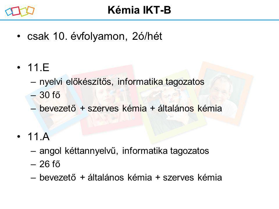 Kémia IKT-B csak 10. évfolyamon, 2ó/hét 11.E –nyelvi előkészítős, informatika tagozatos –30 fő –bevezető + szerves kémia + általános kémia 11.A –angol