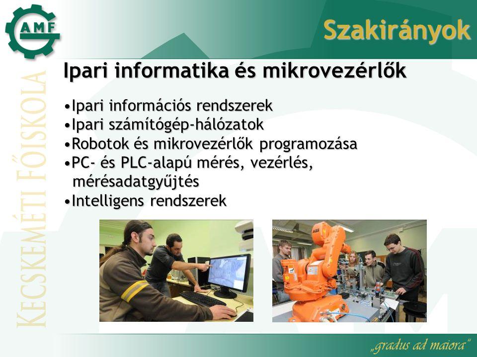 Szakirányok Ipari informatika és mikrovezérlők Ipari információs rendszerekIpari információs rendszerek Ipari számítógép-hálózatokIpari számítógép-hálózatok Robotok és mikrovezérlők programozásaRobotok és mikrovezérlők programozása PC- és PLC-alapú mérés, vezérlés,PC- és PLC-alapú mérés, vezérlés, mérésadatgyűjtés mérésadatgyűjtés Intelligens rendszerekIntelligens rendszerek
