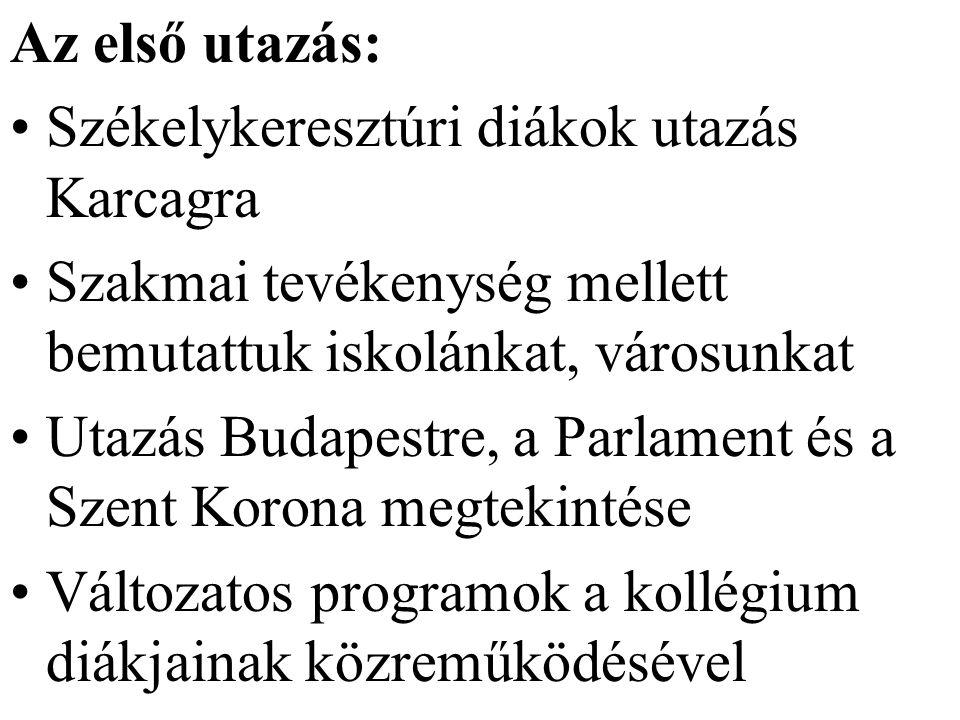 Az első utazás: Székelykeresztúri diákok utazás Karcagra Szakmai tevékenység mellett bemutattuk iskolánkat, városunkat Utazás Budapestre, a Parlament és a Szent Korona megtekintése Változatos programok a kollégium diákjainak közreműködésével