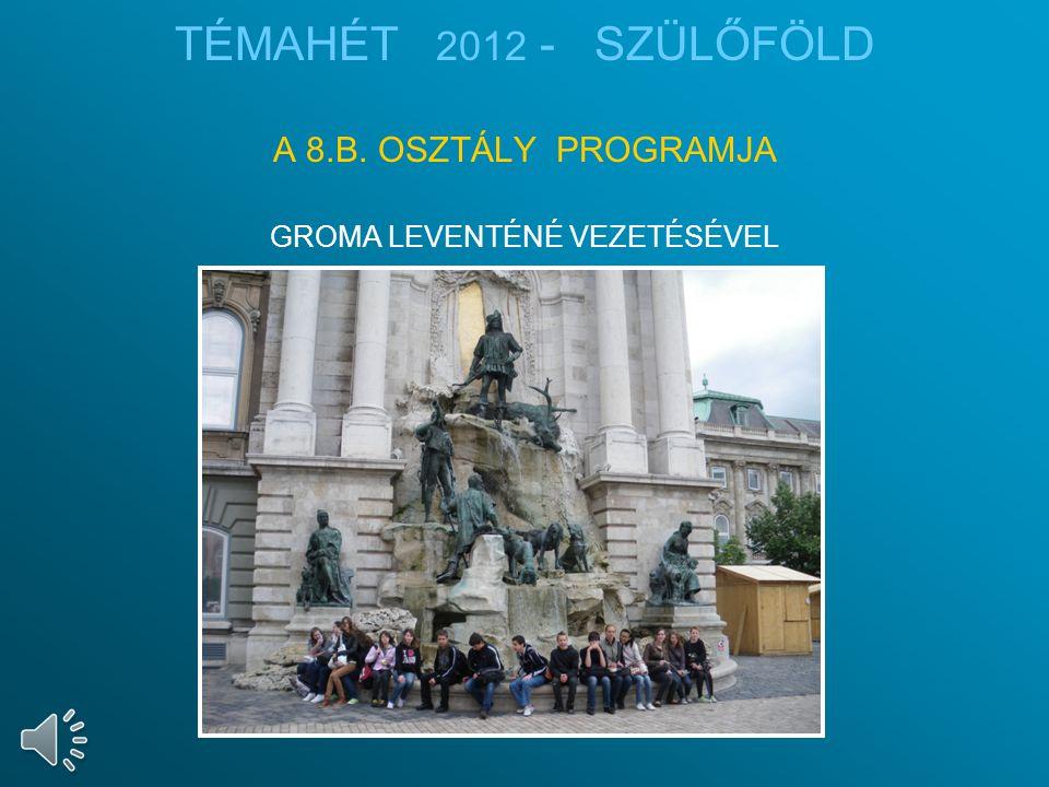 TÉMAHÉT 2012 - SZÜLŐFÖLD A 8.B. OSZTÁLY PROGRAMJA GROMA LEVENTÉNÉ VEZETÉSÉVEL