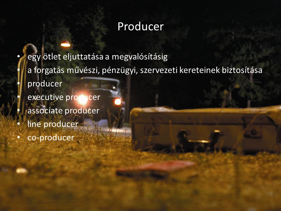 Producer egy ötlet eljuttatása a megvalósításig a forgatás művészi, pénzügyi, szervezeti kereteinek biztosítása producer executive producer associate producer line producer co-producer