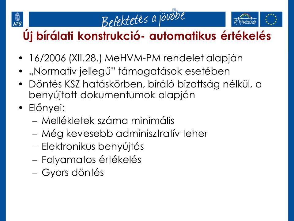 """Új bírálati konstrukció- automatikus értékelés 16/2006 (XII.28.) MeHVM-PM rendelet alapján """"Normatív jellegű támogatások esetében Döntés KSZ hatáskörben, bíráló bizottság nélkül, a benyújtott dokumentumok alapján Előnyei: –Mellékletek száma minimális –Még kevesebb adminisztratív teher –Elektronikus benyújtás –Folyamatos értékelés –Gyors döntés"""
