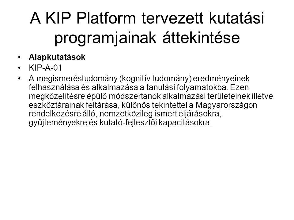 A KIP Platform tervezett kutatási programjainak áttekintése Alkalmazott kutatások KIP-ALK-01 A kognitív tanulás eredményeinek alkalmazása az oktatásban a/.Kiemelkedő képességű tanulók képzése (kreatív diák) (tehetség-gondozás, kreativitás fejlesztése, Kömál-ra alapozott matematikai, fizikai tehetséggondozás, Kodály/Bartók módszer) b/.Fogyatékkal rendelkező tanulók képzése (kreatív tanár) (Pető módszer elterjesztése, új technológiák alkalmazása - motion capture, lokalizált megjelenítés)