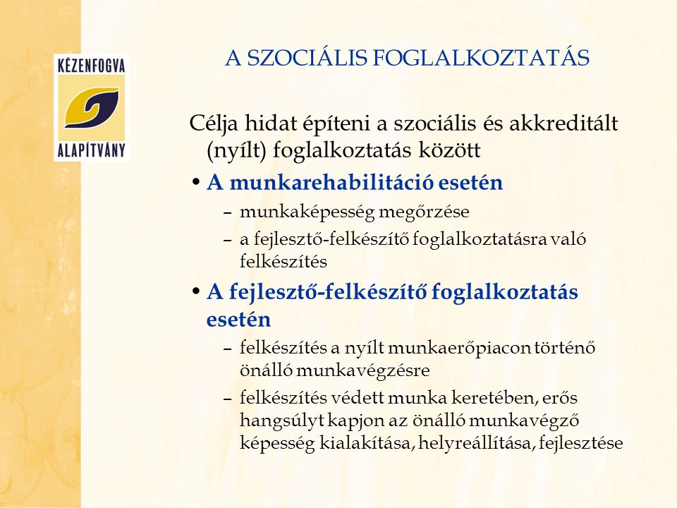 A SZOCIÁLIS FOGLALKOZTATÁS Célja hidat építeni a szociális és akkreditált (nyílt) foglalkoztatás között A munkarehabilitáció esetén –munkaképesség meg