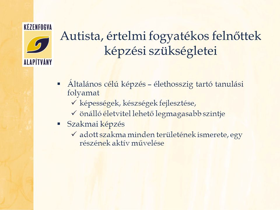 Autista, értelmi fogyatékos felnőttek képzési szükségletei  Általános célú képzés – élethosszig tartó tanulási folyamat képességek, készségek fejlesz