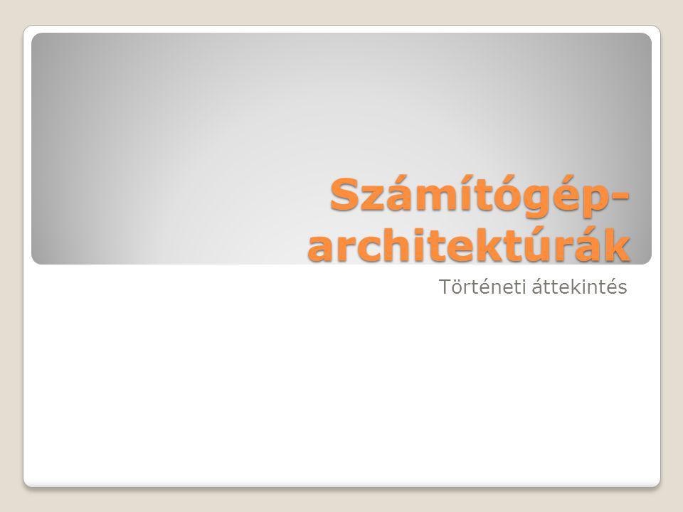 Számítógép- architektúrák Történeti áttekintés