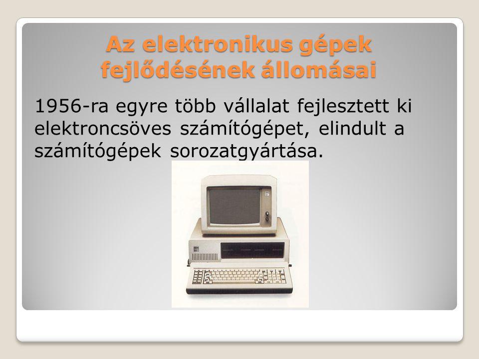 Az elektronikus gépek fejlődésének állomásai 1956-ra egyre több vállalat fejlesztett ki elektroncsöves számítógépet, elindult a számítógépek sorozatgy
