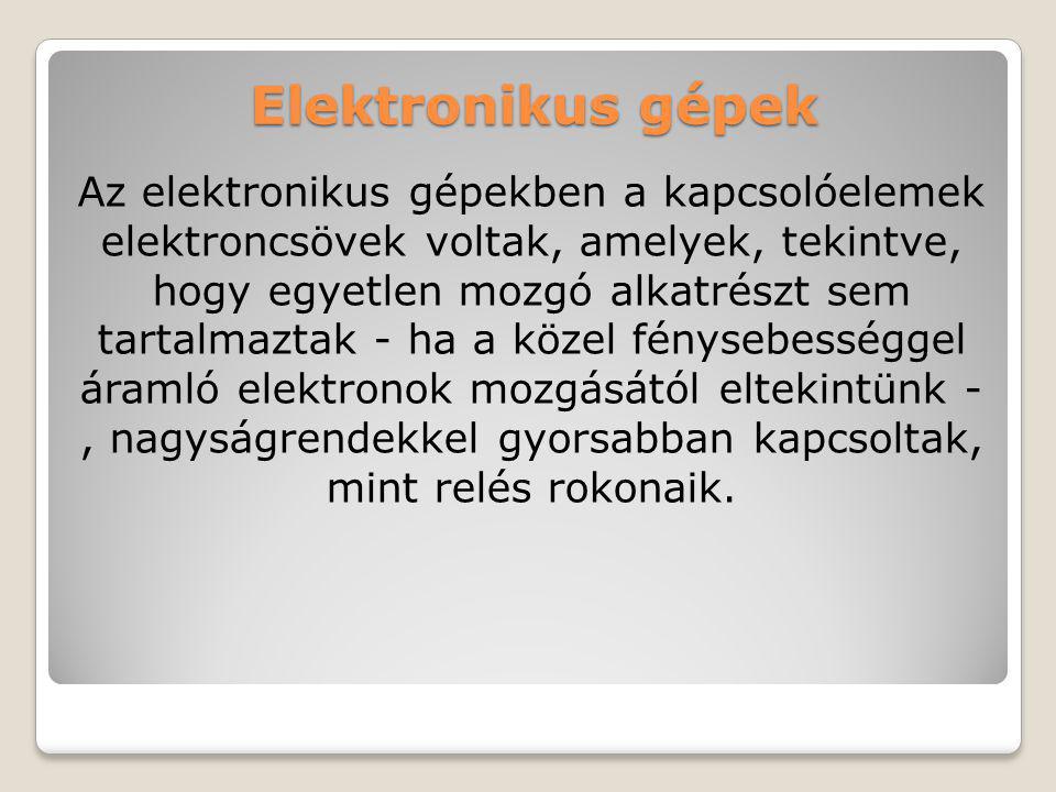 Elektronikus gépek Az elektronikus gépekben a kapcsolóelemek elektroncsövek voltak, amelyek, tekintve, hogy egyetlen mozgó alkatrészt sem tartalmaztak