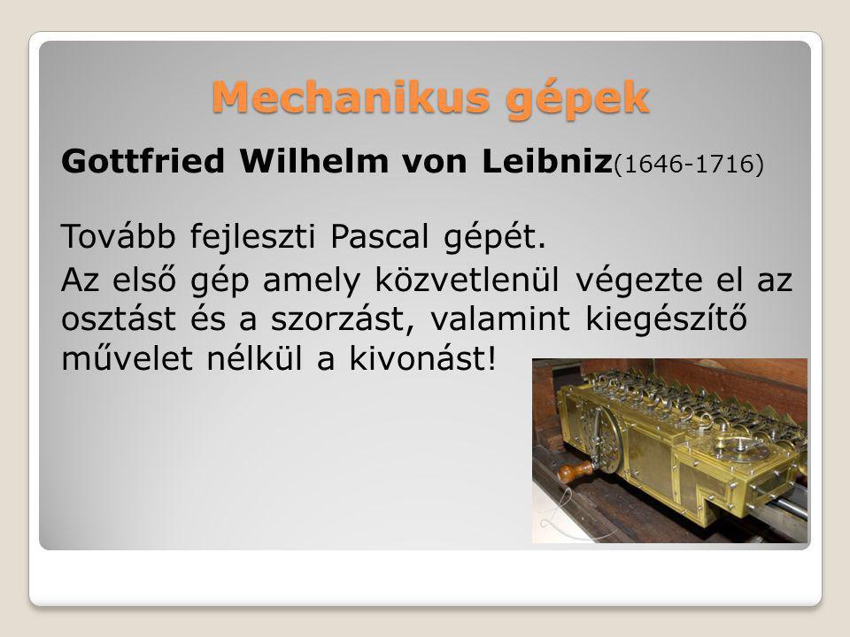 Mechanikus gépek Gottfried Wilhelm von Leibniz (1646-1716) Tovább fejleszti Pascal gépét. Az első gép amely közvetlenül végezte el az osztást és a szo