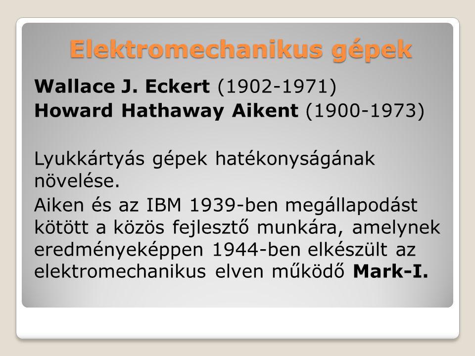 Elektromechanikus gépek Wallace J. Eckert (1902-1971) Howard Hathaway Aikent (1900-1973) Lyukkártyás gépek hatékonyságának növelése. Aiken és az IBM 1