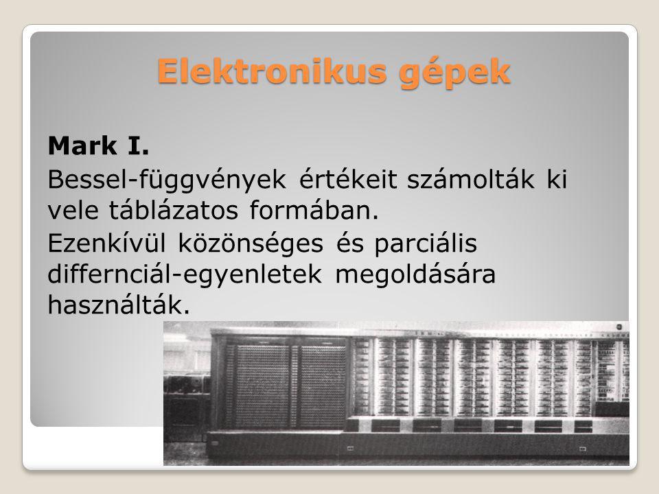 Elektronikus gépek ENIAC (Electronic Numerical Integrator and Computer) lövedékek röppályájának kiszámolása 18 000 elektroncsőből 70 000 ellenállásból 5 millió forrasztással épült fel 30 tonnás volt 160 kW-ot fogyasztott 5000 összeadást 357 szorzást 38 osztást tudott nemcsak az adatokat, hanem a velük elvégzendő műveleteket is tárolt