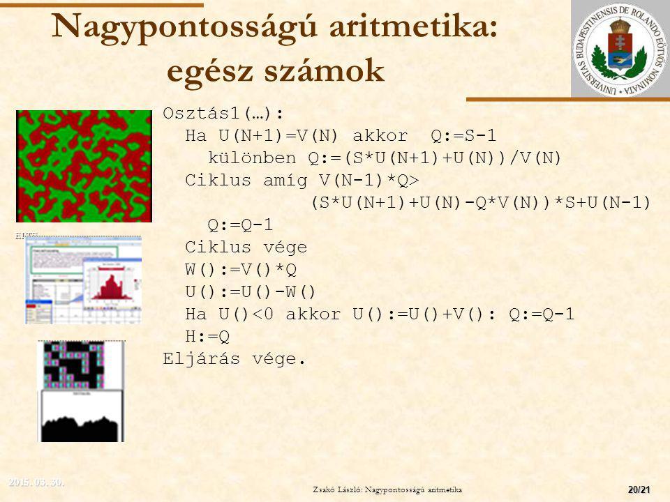 ELTE Nagypontosságú aritmetika: egész számok Osztás1(…): Ha U(N+1)=V(N) akkorQ:=S-1 különben Q:=(S*U(N+1)+U(N))/V(N) Ciklus amíg V(N-1)*Q> (S*U(N+1)+U(N)-Q*V(N))*S+U(N-1) Q:=Q-1 Ciklus vége W():=V()*Q U():=U()-W() Ha U()<0 akkor U():=U()+V(): Q:=Q-1 H:=Q Eljárás vége.