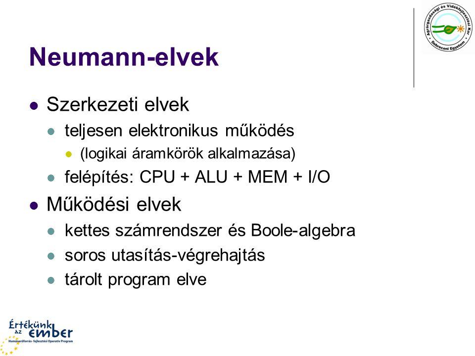 Neumann-elvek Szerkezeti elvek teljesen elektronikus működés (logikai áramkörök alkalmazása) felépítés: CPU + ALU + MEM + I/O Működési elvek kettes sz