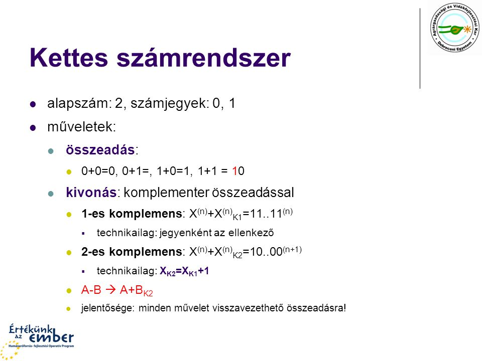 Kettes számrendszer alapszám: 2, számjegyek: 0, 1 műveletek: összeadás: 0+0=0, 0+1=, 1+0=1, 1+1 = 10 kivonás: komplementer összeadással 1-es komplemen