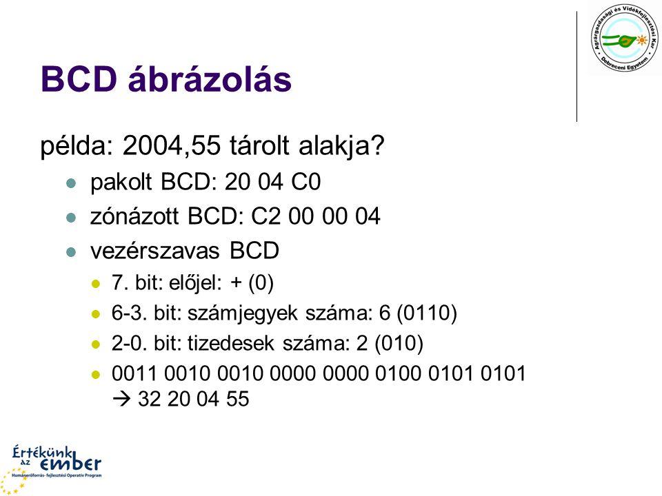 BCD ábrázolás példa: 2004,55 tárolt alakja? pakolt BCD: 20 04 C0 zónázott BCD: C2 00 00 04 vezérszavas BCD 7. bit: előjel: + (0) 6-3. bit: számjegyek