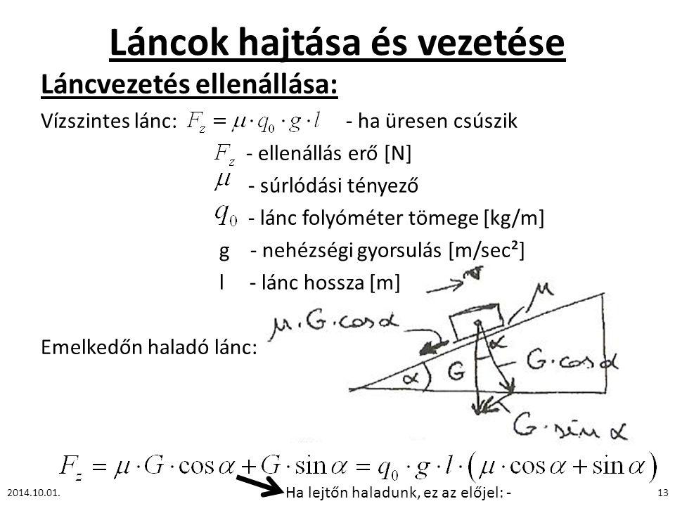 Láncok hajtása és vezetése Láncvezetés ellenállása: Vízszintes lánc: - ha üresen csúszik - ellenállás erő [N] - súrlódási tényező - lánc folyóméter tömege [kg/m] g - nehézségi gyorsulás [m/sec²] l - lánc hossza [m] Emelkedőn haladó lánc: 2014.10.01.13 Ha lejtőn haladunk, ez az előjel: -