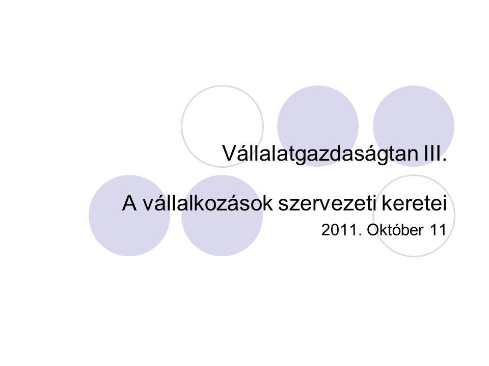 Vállalatgazdaságtan III. A vállalkozások szervezeti keretei 2011. Október 11