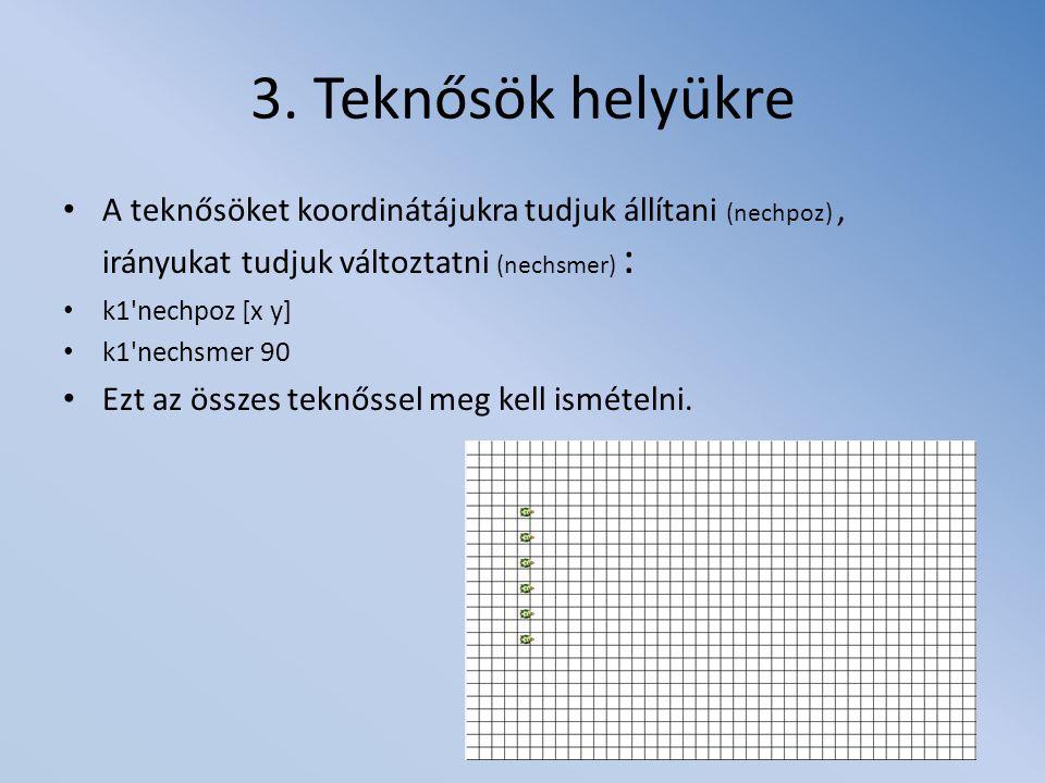 3. Teknősök helyükre A teknősöket koordinátájukra tudjuk állítani (nechpoz), irányukat tudjuk változtatni (nechsmer) : k1'nechpoz [x y] k1'nechsmer 90
