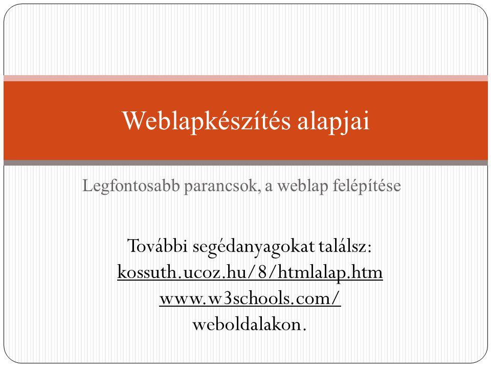 Legfontosabb parancsok, a weblap felépítése Weblapkészítés alapjai További segédanyagokat találsz: kossuth.ucoz.hu/8/htmlalap.htm www.w3schools.com/ w