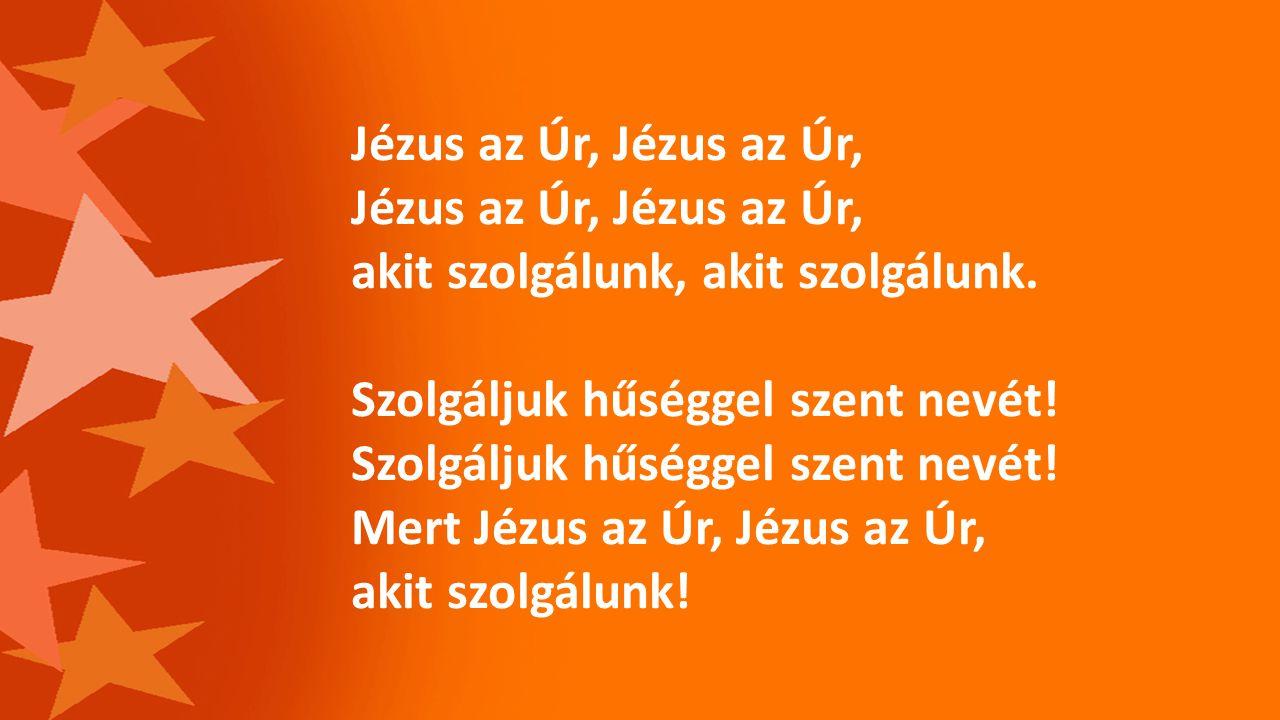 Jézus az Úr, Jézus az Úr, Jézus az Úr, Jézus az Úr, akit szolgálunk, akit szolgálunk. Szolgáljuk hűséggel szent nevét! Szolgáljuk hűséggel szent nevét