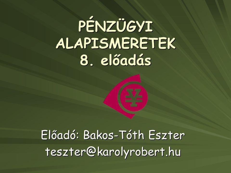 PÉNZÜGYI ALAPISMERETEK 8. előadás Előadó: Bakos-Tóth Eszter teszter@karolyrobert.hu