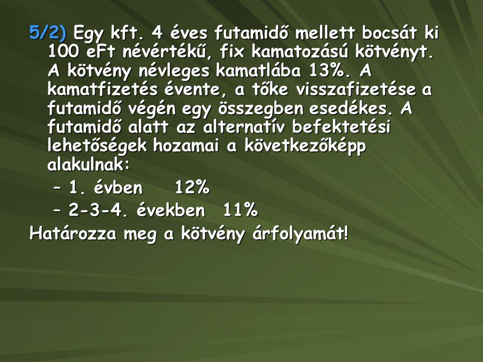 5/2) Egy kft. 4 éves futamidő mellett bocsát ki 100 eFt névértékű, fix kamatozású kötvényt. A kötvény névleges kamatlába 13%. A kamatfizetés évente, a