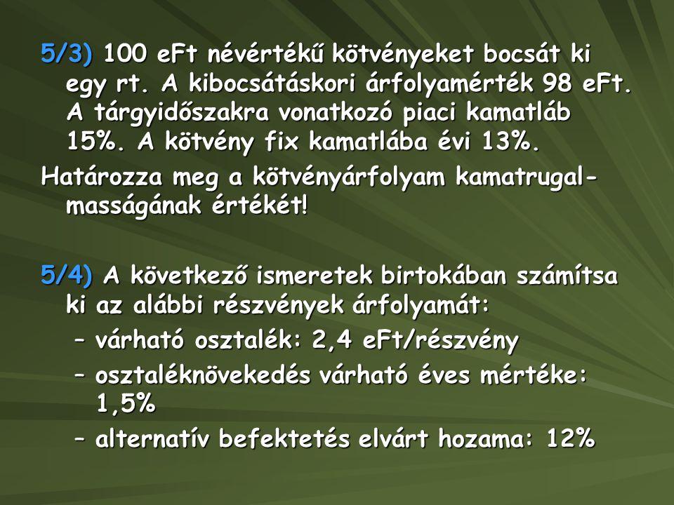 5/3) 100 eFt névértékű kötvényeket bocsát ki egy rt. A kibocsátáskori árfolyamérték 98 eFt. A tárgyidőszakra vonatkozó piaci kamatláb 15%. A kötvény f