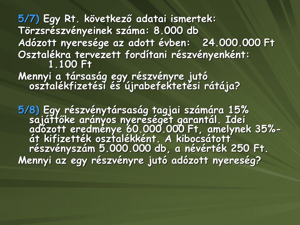 5/7) Egy Rt. következő adatai ismertek: Törzsrészvényeinek száma: 8.000 db Adózott nyeresége az adott évben: 24.000.000 Ft Osztalékra tervezett fordít