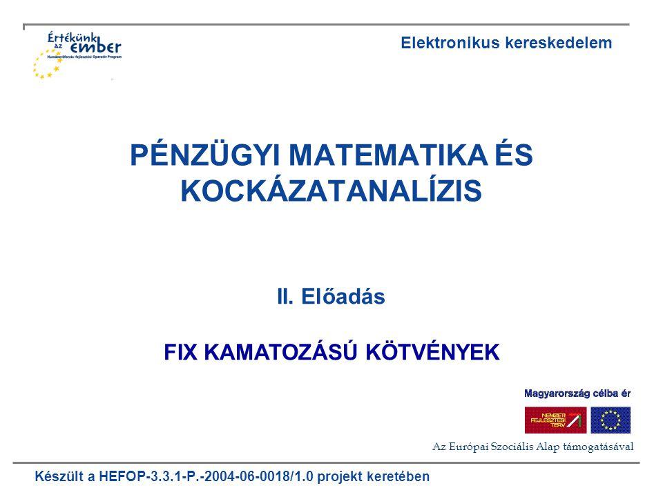 Készült a HEFOP-3.3.1-P.-2004-06-0018/1.0 projekt keretében PÉNZÜGYI MATEMATIKA ÉS KOCKÁZATANALÍZIS II. Előadás FIX KAMATOZÁSÚ KÖTVÉNYEK Elektronikus