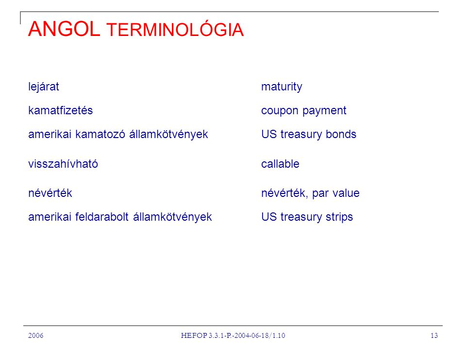 2006 HEFOP 3.3.1-P.-2004-06-18/1.10 13 ANGOL TERMINOLÓGIA lejárat maturity kamatfizetéscoupon payment amerikai kamatozó államkötvények US treasury bonds visszahívható callable névértéknévérték, par value amerikai feldarabolt államkötvények US treasury strips