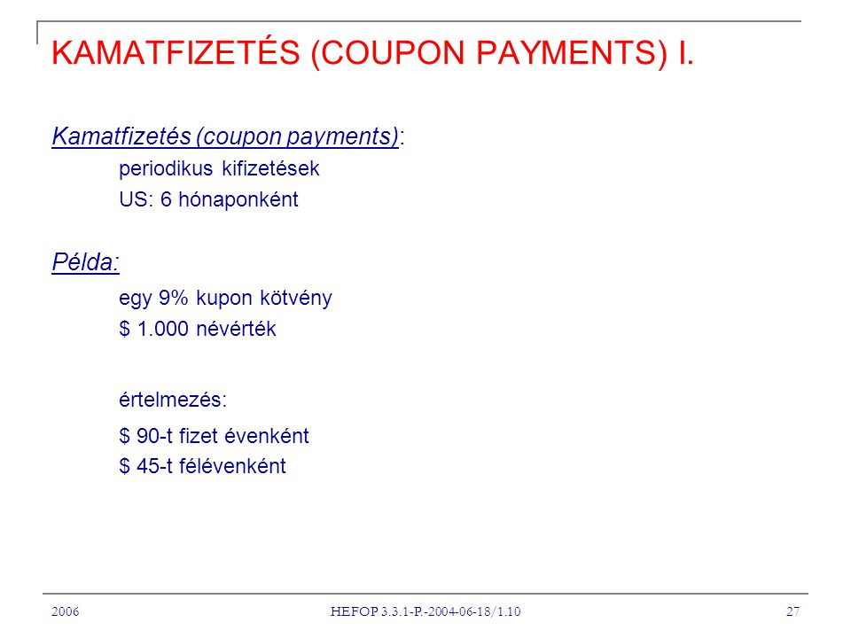 2006 HEFOP 3.3.1-P.-2004-06-18/1.10 27 KAMATFIZETÉS (COUPON PAYMENTS) I. Kamatfizetés (coupon payments): periodikus kifizetések US: 6 hónaponként Péld