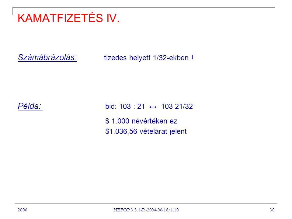 2006 HEFOP 3.3.1-P.-2004-06-18/1.10 30 KAMATFIZETÉS IV. Számábrázolás: tizedes helyett 1/32-ekben ! Példa: bid: 103 : 21 ↔ 103 21/32 $ 1.000 névértéke