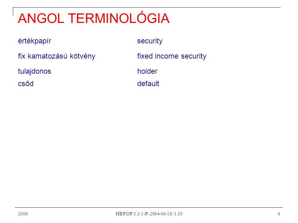 2006 HEFOP 3.3.1-P.-2004-06-18/1.10 6 ANGOL TERMINOLÓGIA értékpapír security fix kamatozású kötvény fixed income security tulajdonosholder csőd default