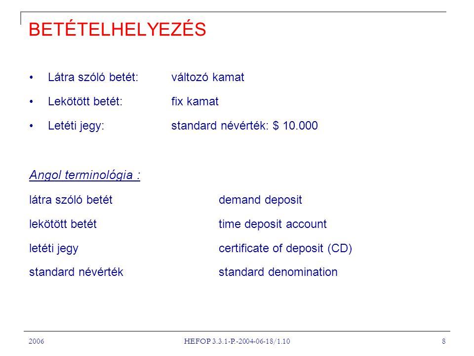 2006 HEFOP 3.3.1-P.-2004-06-18/1.10 8 BETÉTELHELYEZÉS Látra szóló betét: változó kamat Lekötött betét: fix kamat Letéti jegy: standard névérték: $ 10.000 Angol terminológia : látra szóló betét demand deposit lekötött betét time deposit account letéti jegy certificate of deposit (CD) standard névérték standard denomination