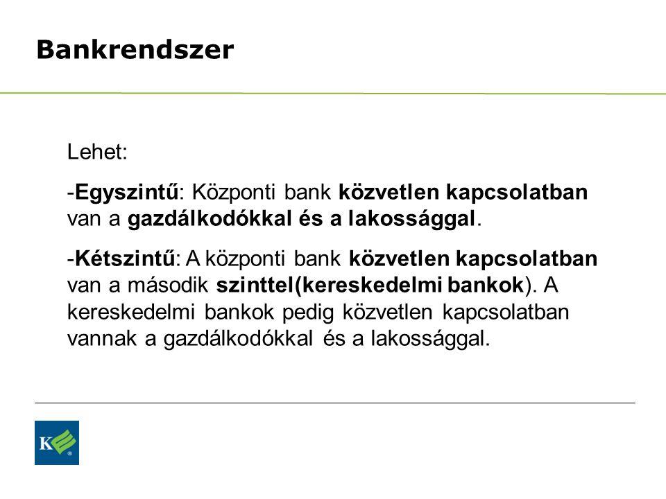Bankrendszer Lehet: -Egyszintű: Központi bank közvetlen kapcsolatban van a gazdálkodókkal és a lakossággal. -Kétszintű: A központi bank közvetlen kapc