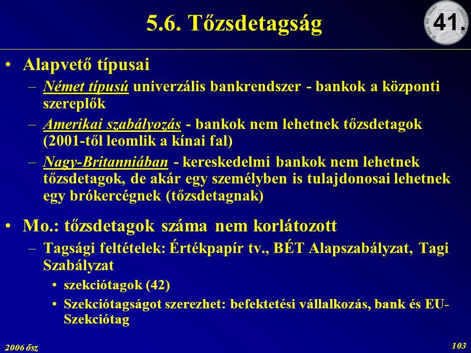 2006 ősz 103 5.6. Tőzsdetagság Alapvető típusai –Német típusú –Német típusú univerzális bankrendszer - bankok a központi szereplők –Amerikai szabályoz