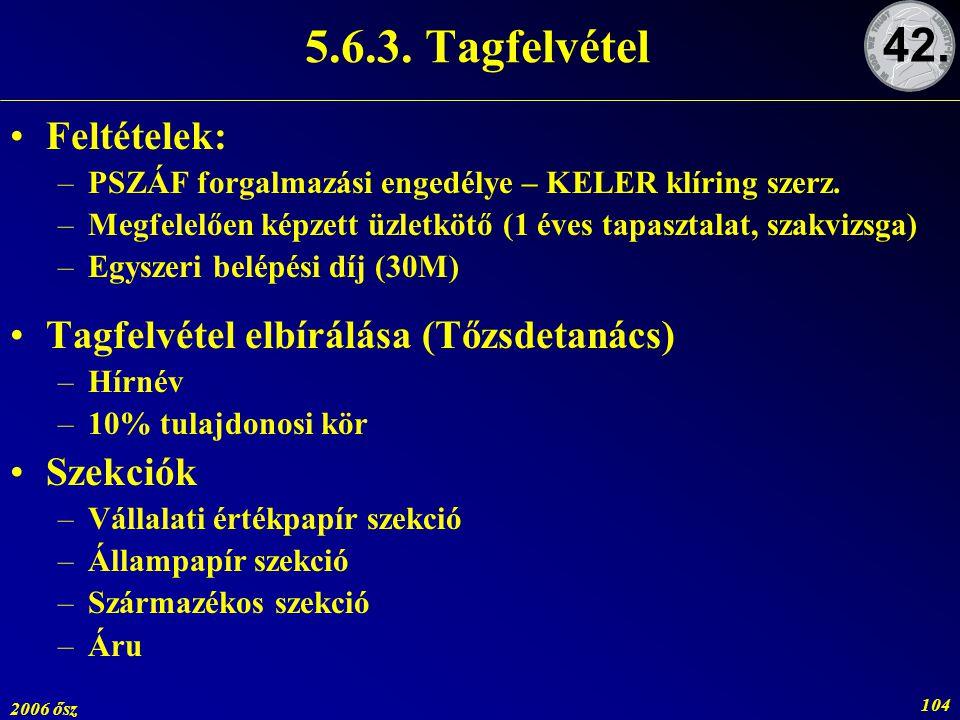 2006 ősz 104 5.6.3. Tagfelvétel Feltételek: –PSZÁF forgalmazási engedélye – KELER klíring szerz. –Megfelelően képzett üzletkötő (1 éves tapasztalat, s