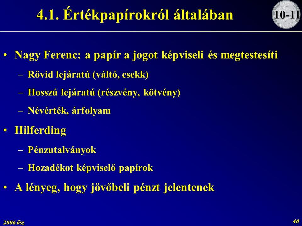 2006 ősz 40 4.1. Értékpapírokról általában Nagy Ferenc: a papír a jogot képviseli és megtestesíti –Rövid lejáratú (váltó, csekk) –Hosszú lejáratú (rés
